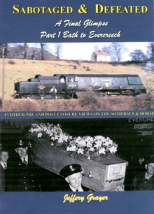 Sabotaged and Defeated, a Final Glimpse : Further Pre and Post Closure Views on the Somerset and Dorset Bath to Evercreech Part 1, Hardback Book