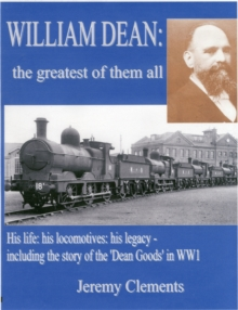 William Dean, the Greatest of Them All : His Life: His Locomotives: His Legacy - Including the Story of the Dean Goods in WW1, Hardback Book