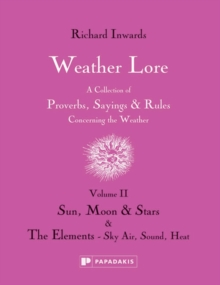 Weather Lore : A Collection of Proverbs, Sayings and Rules Concerning the Weather Sun, Moon & Stars the Elements - Sky, Air, Sound, Heat Volume II, Hardback Book