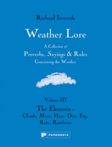 Weather Lore : A Collection of Proverbs, Sayings and Rules Concerning the Weather The Elements - Clouds, Mist, Haze, Dew, Fog, Rain, Rainbows Volume III, Hardback Book