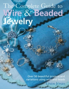 The Complete Guide to Wire & Beaded Jewelry : Over 50 Beautiful Projects and Variations Using Wire and Beads, Paperback Book