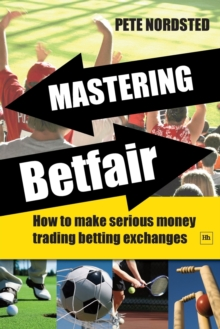 Mastering Betfair : How to Make Serious Money Trading Betting Exchanges, Paperback Book