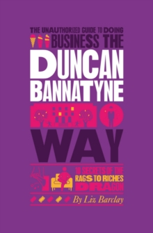 The Unauthorized Guide To Doing Business the Duncan Bannatyne Way : 10 Secrets of the Rags to Riches Dragon, Paperback Book