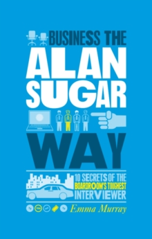 The Unauthorized Guide to Doing Business the Alan Sugar Way : 10 Secrets of the Boardroom's Toughest Interviewer, Paperback Book