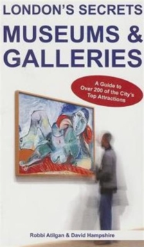 London's Secrets: Museums & Galleries : A Guide to Over 200 of the City's Top Attractions, Paperback Book