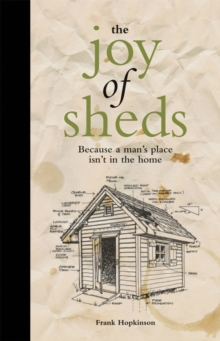 The Joy of Sheds: Because a Man's Place Isn't in the Home, Hardback Book