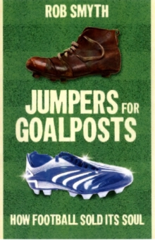 Jumpers for Goalposts : How Football Sold Its Soul, Paperback Book
