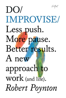 Do Improvise : Less Push. More Pause. Better Results. A New Approach to Work (and Life), Paperback Book