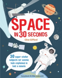 Space in 30 Seconds : 30 Super-Stellar Subjects for Cosmic Kids Explained in Half a Minute, Paperback Book