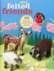 My Felted Friends : 35 Adorable Needle-Felted Animals, Paperback Book