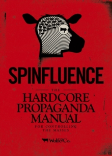 Spinfluence. The Hardcore Propaganda Manual for Controlling the Masses : Fake News Special Edition, Hardback Book