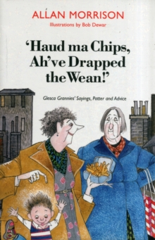 Haud Ma Chips, Ah've Drapped the Wean! : Glesca Grannies' Sayings, Patter and Advice, Paperback Book