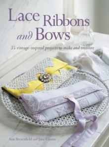 Lace, Ribbons and Bows : 35 Vintage-Inspired Projects to Make and Treasure, Paperback Book