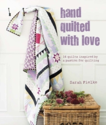 Hand Quilted with Love : 16 Quilts Inspired by a Passion for Quilting, Hardback Book