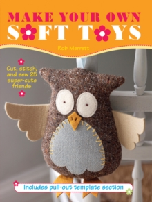 Make Your Own Soft Toys : Cut, Stitch, and Sew 25 Super-Cute Friends, Paperback Book