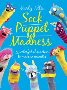Sock Puppet Madness : 35 Colourful Characters to Make in Minutes, Paperback Book
