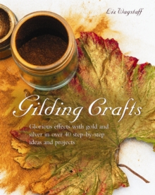 Gilding Crafts : Glorious Effects with Gold and Silver in Over 40 Step-by-step Ideas and Projects, Hardback Book