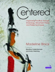 Centered : Organizing the Body Through Kinesiology, Movement Heory and Pilates Technique, Paperback Book