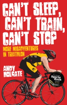 Can't Sleep, Can't Train, Can't Stop : More Misadventures in Triathlon, Paperback Book