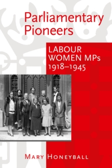 Parliamentary Pioneers : Labour Women MPs 1918-1945, Hardback Book