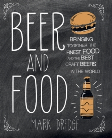 Beer and Food : Bringing Together the Finest Food and the Best Craft Beers in the World, Hardback Book