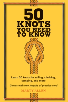50 Knots You Need to Know : Learn 50 Knots for Sailing, Climbing, Camping, and More, Hardback Book