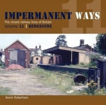 Impermanant Ways : The Closed Railway Lines of Britain : Berkshire Volume 11, Paperback Book