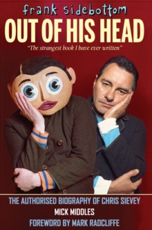 Frank Sidebottom Out of His Head : The Authorised Biography of Chris Sievey, Hardback Book