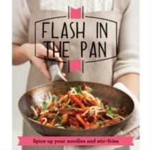 Flash in the Pan : Spice Up Your Wok, Noodles and Stir-Fries, Paperback Book