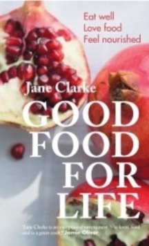 Good Food for Life : Eat Well * Love Food * Feel Nourished, Paperback Book