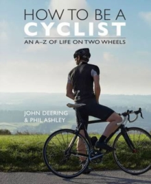 How to be a Cyclist : An A-Z Guide of Life on two Wheels, Hardback Book