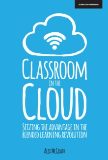 Classroom in the Cloud : Seizing the Advantage in the Blended Learning Revolution, Paperback Book