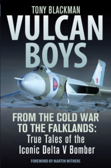 Vulcan Boys : From the Cold War to the Falklands: True Tales of the Iconic Delta V Bomber, Hardback Book