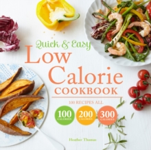 Quick and Easy Low Calorie Cookbook: 100 Recipes all 100 Calories 200 Calories 300 Calories, Hardback Book