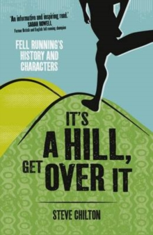 It's a Hill, Get Over it : Fell Running's History and Characters, Paperback Book