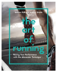 The Art of Running: Raising Your Performance with the Alexander Technique, Paperback Book