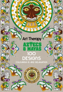 Art Therapy: Aztecs and Mayas : 100 Designs Colouring in and Relaxation, Hardback Book