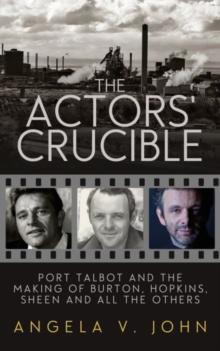 The Actor's Crucible : Port Talbot and the Making of Burton, Hopkins, Sheen and All the Others, Hardback Book