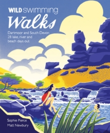 Wild Swimming Walks Dartmoor and South Devon : 28 Lake, River and Beach Days Out in South West England, Paperback Book