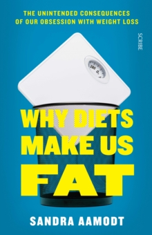 Why Diets Make Us Fat : The Unintended Consequences of Our Obsession with Weight Loss, Paperback Book