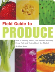 Field Guide to Produce : How to Identify, Select, and Prepare Virtually Every Fruit and Vegetable at the Market, Paperback Book