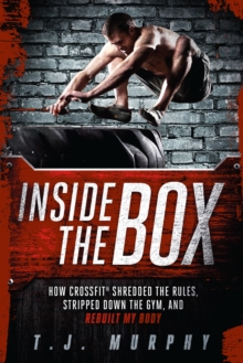 Inside the Box : How Crossfit Shredded the Rules, Stripped Down the Gym, and Rebuilt My Body, Paperback Book