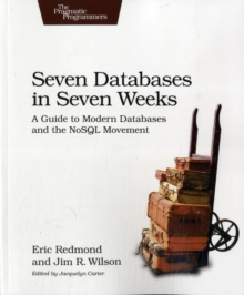 Seven Databases in Seven Weeks : A Guide to Modern Databases and the NoSQL Movement, Paperback Book