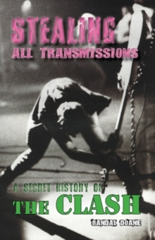 Stealing All Transmissions : A Secret History of The Clash, Paperback Book