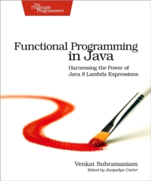 Functional Programming in Java : Harnessing the Power of Java 8 Lambda Expressions, Paperback Book