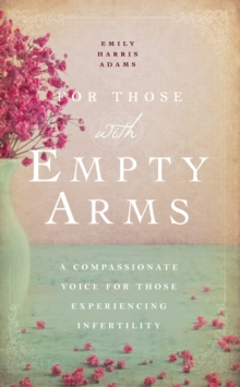 For Those with Empty Arms : A Compassionate Voice for Those Experiencing Infertility, Paperback Book