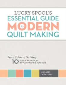 Lucky Spool's Essential Guide to Modern Quilt Making : From Color to Quilting: 10 Design Workshops by Your Favorite Teachers, Paperback Book