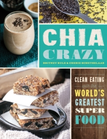 Chia Crazy : Clean Eating with the World's Greatest Superfood, Paperback Book