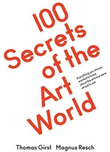 100 Secrets of the Art World : Everything You Always Wanted to Know About the Arts but Were Afraid to Ask, Paperback Book