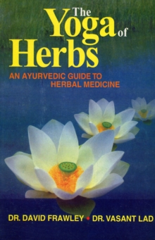 The Yoga of Herbs : An Ayurvedic Guide to Herbal Medicine, Paperback Book